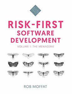 Risk-First Software Development: Volume 1: The Menagerie
