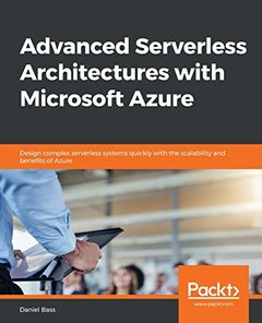 Advanced Serverless Architectures with Microsoft Azure: Build observable, reliable, available and fault tolerant complex systems using Serverless-cover