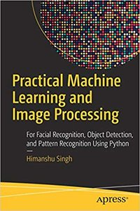 Practical Machine Learning and Image Processing: For Facial Recognition, Object Detection, and Pattern Recognition Using Python -cover