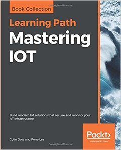 Mastering IOT: Build modern IoT solutions that secure and monitor your IoT infrastructure-cover