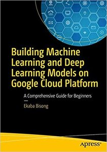 Building Machine Learning and Deep Learning Models on Google Cloud Platform: A Comprehensive Guide for Beginners-cover