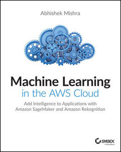 Machine Learning in the AWS Cloud: Add Intelligence to Applications with Amazon SageMaker and Amazon Rekognition-cover