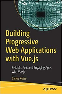 Building Progressive Web Applications with Vue.Js: Reliable, Fast, and Engaging Apps with Vue.Js-cover