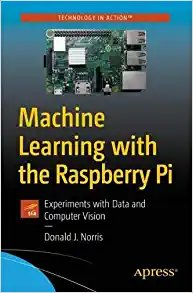 Machine Learning with the Raspberry Pi: Experiments with Data and Computer Vision-cover