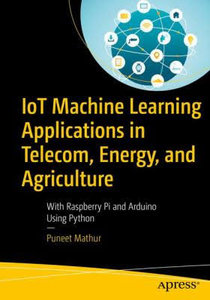 Iot Machine Learning Applications in Telecom, Energy, and Agriculture: With Raspberry Pi and Arduino Using Python-cover