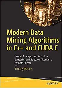 Modern Data Mining Algorithms in C++ and Cuda C: Recent Developments in Feature Extraction and Selection Algorithms for Data Science-cover