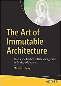 The Art of Immutable Architecture: Theory and Practice of Data Management in Distributed Systems-cover