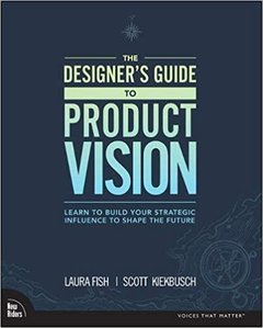The Designer's Guide to Product Vision: Learn to Build Your Strategic Influence to Shape the Future-cover