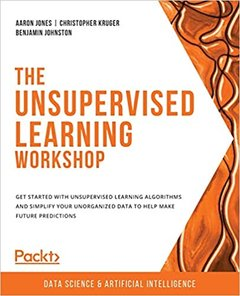 The Unsupervised Learning Workshop: Get started with unsupervised learning algorithms and simplify your unorganized data to help make future predictio-cover