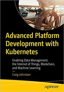 Advanced Platform Development with Kubernetes: Enabling Data Management, the Internet of Things, Blockchain, and Machine Learning
