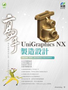 UniGraphics NX 製造設計 高手 (舊名: UniGraphics NX6 實戰演練)  -cover