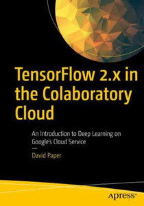 Tensorflow 2.X in the Colaboratory Cloud: An Introduction to Deep Learning on Google's Cloud Service-cover