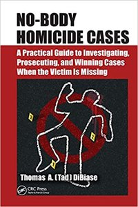 No-Body Homicide Cases: A Practical Guide to Investigating, Prosecuting, and Winning Cases When the Victim Is Missing-cover