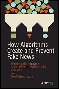 How Algorithms Create and Prevent Fake News: Exploring the Impacts of Social Media, Deepfakes, Gpt-3, and More-cover