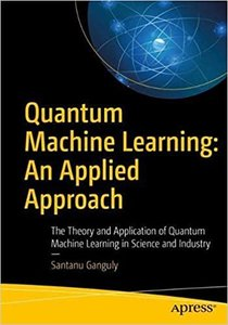 Quantum Machine Learning: An Applied Approach: The Theory and Application of Quantum Machine Learning in Science and Industry-cover