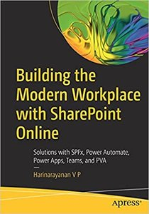 Building the Modern Workplace with Sharepoint Online: Solutions with Spfx, Power Automate, Power Apps, Teams, and Pva